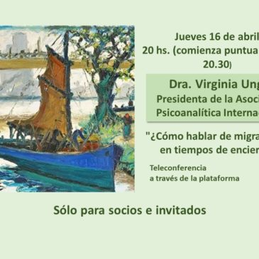 Jueves 16 de abril 20 hs.  Dra. Virginia Ungar Presidenta de la Asociación Psicoanalítica Internacional